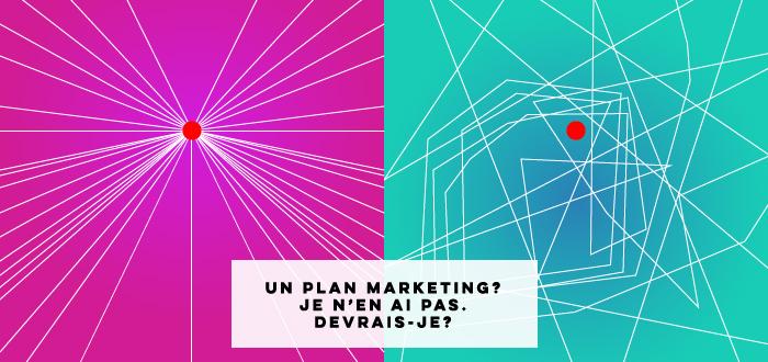 Un plan marketing? Je n'en ai pas. Devrais-je?